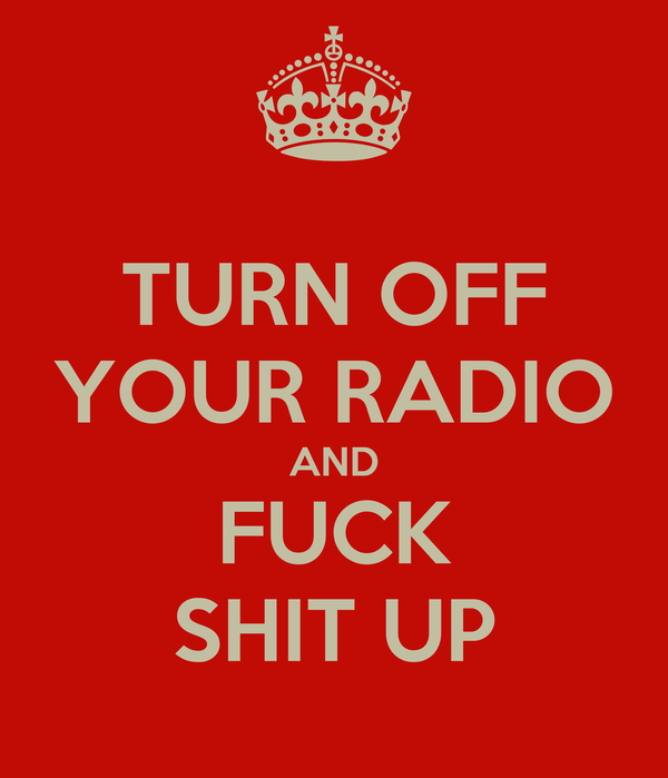TURN OFF YOUR RADIO AND FUCK SHIT UP