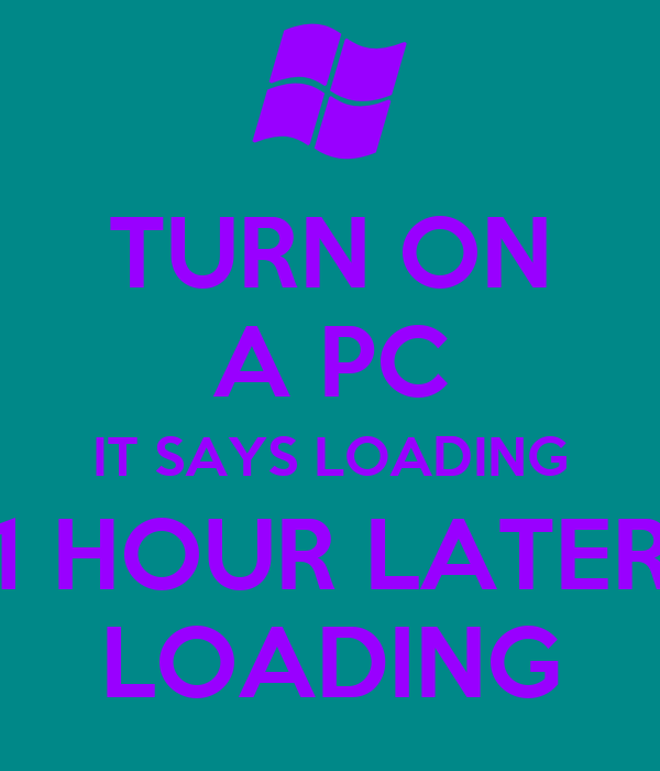 TURN ON A PC IT SAYS LOADING 1 HOUR LATER LOADING