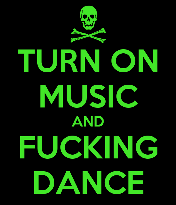 TURN ON MUSIC AND FUCKING DANCE