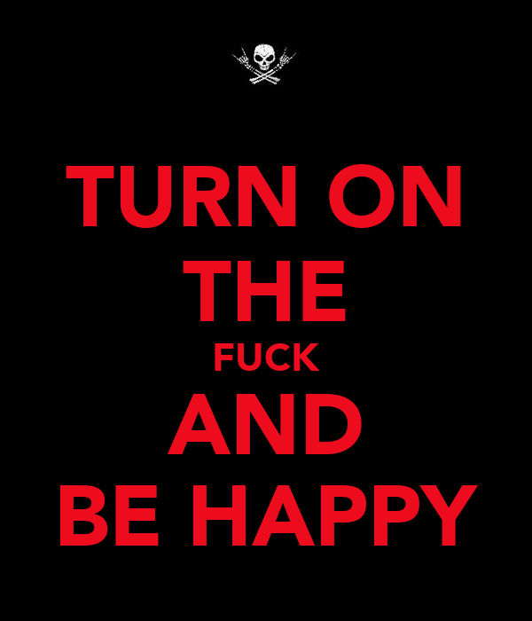 TURN ON THE FUCK AND BE HAPPY