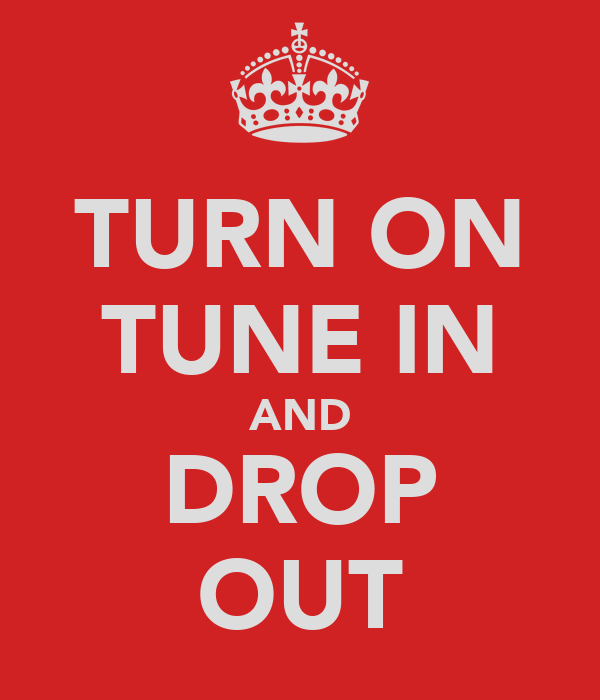 TURN ON TUNE IN AND DROP OUT