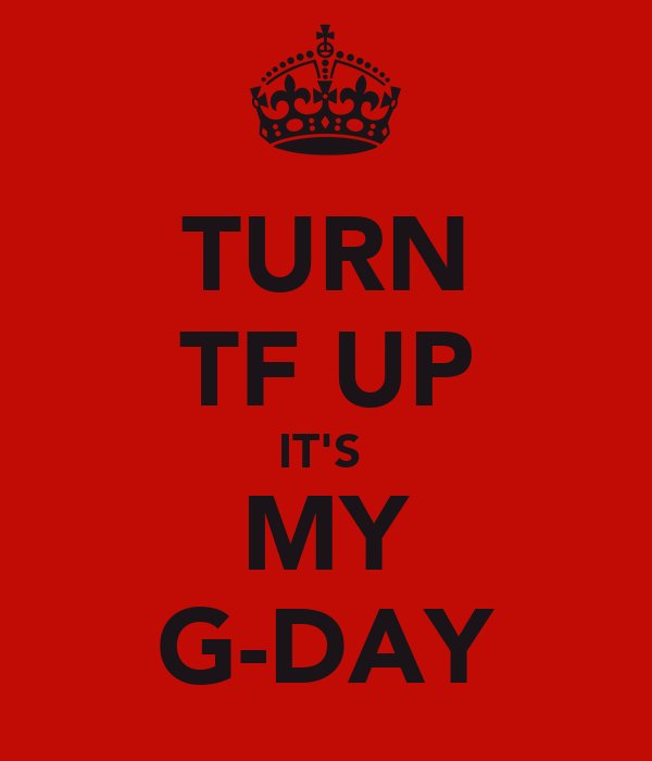 TURN TF UP IT'S  MY G-DAY