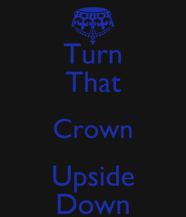 Turn That Crown Upside Down