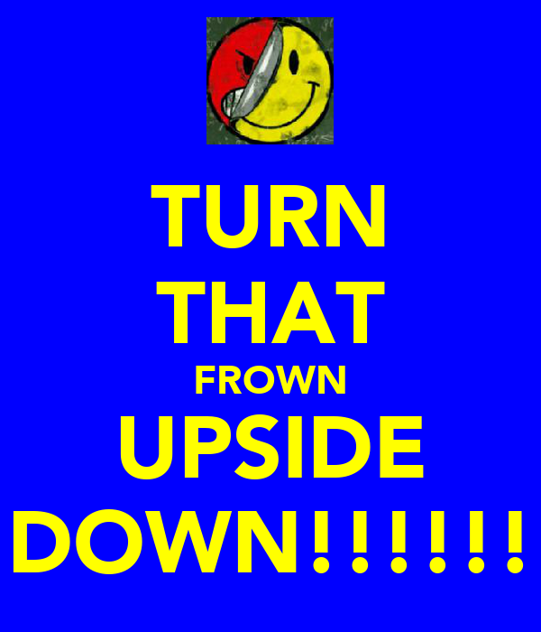 TURN THAT FROWN UPSIDE DOWN!!!!!!