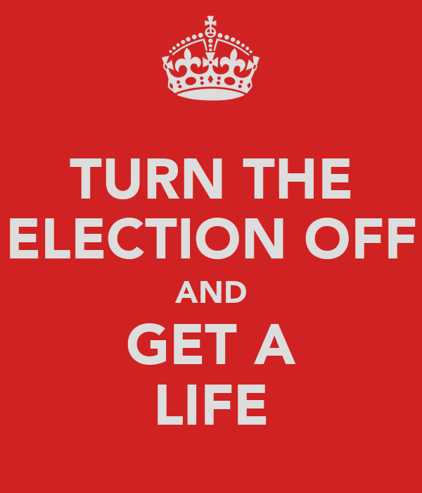 TURN THE ELECTION OFF AND GET A LIFE
