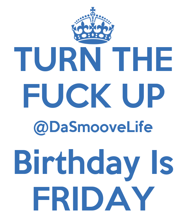 TURN THE FUCK UP @DaSmooveLife Birthday Is FRIDAY