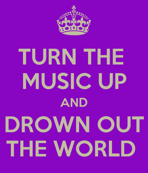 TURN THE  MUSIC UP AND DROWN OUT THE WORLD