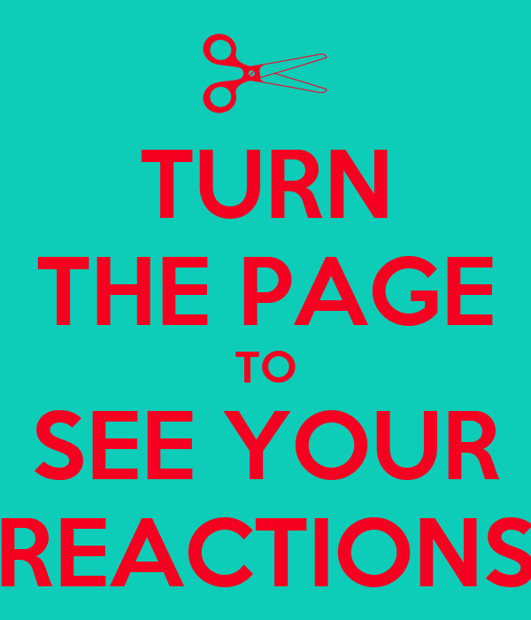TURN THE PAGE TO SEE YOUR REACTIONS