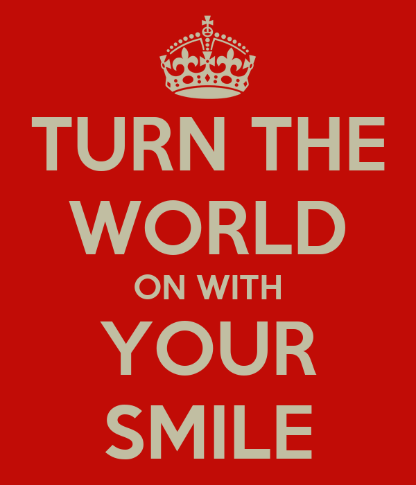 TURN THE WORLD ON WITH YOUR SMILE