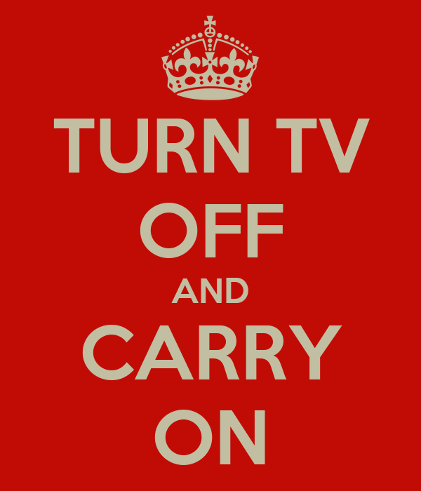 TURN TV OFF AND CARRY ON