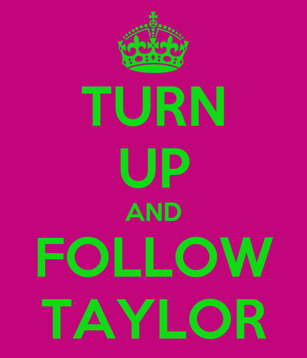 TURN UP AND FOLLOW TAYLOR