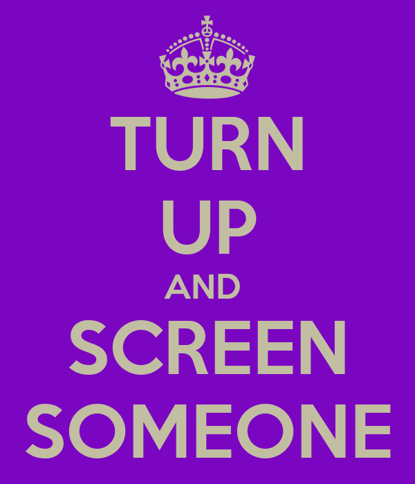 TURN UP AND  SCREEN SOMEONE