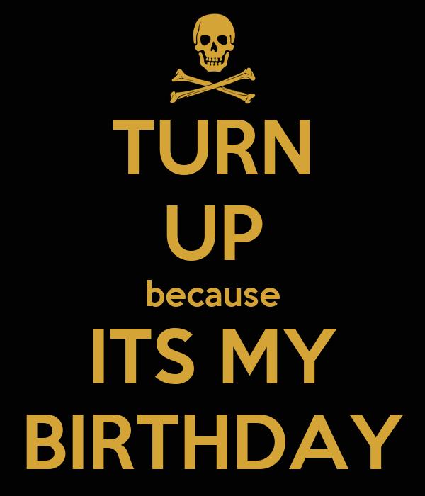 TURN UP because ITS MY BIRTHDAY