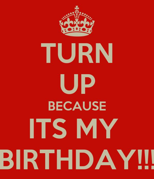 TURN UP BECAUSE ITS MY  BIRTHDAY!!!
