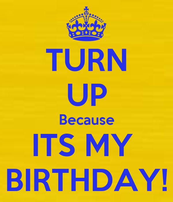TURN UP Because ITS MY  BIRTHDAY!