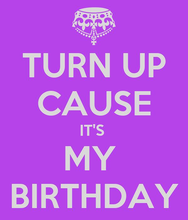 TURN UP CAUSE IT'S  MY  BIRTHDAY