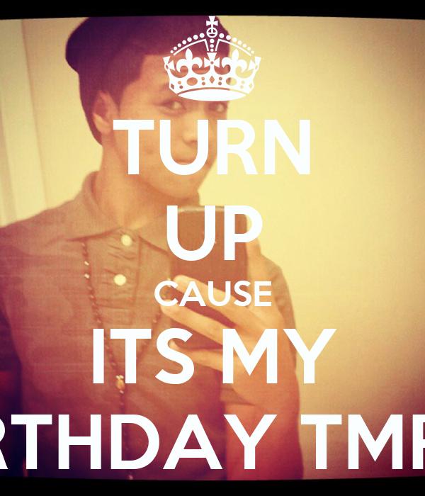 TURN UP CAUSE ITS MY BIRTHDAY TMRW