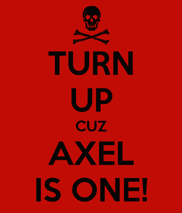 TURN UP CUZ AXEL IS ONE!