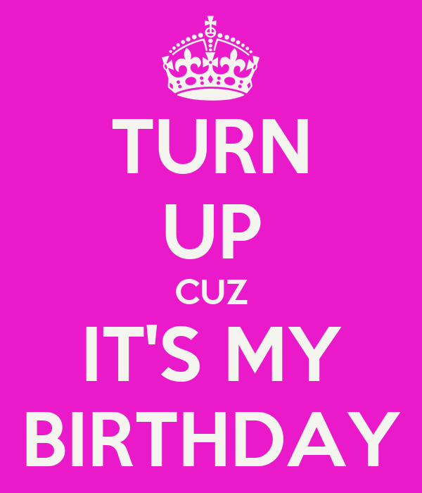 TURN UP CUZ IT'S MY BIRTHDAY