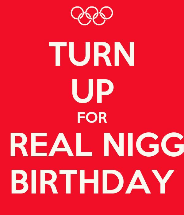 TURN UP FOR A REAL NIGGA BIRTHDAY