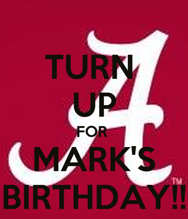 TURN  UP FOR  MARK'S BIRTHDAY!!