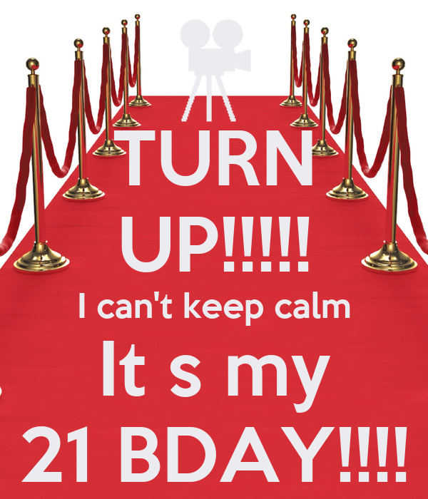 TURN UP!!!!! I can't keep calm It s my 21 BDAY!!!!