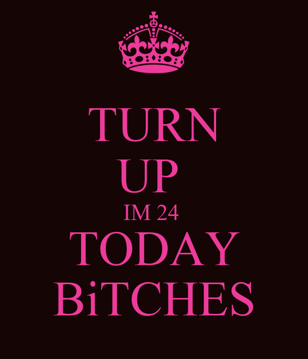 TURN UP  IM 24  TODAY BiTCHES