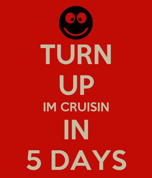 TURN UP IM CRUISIN IN 5 DAYS