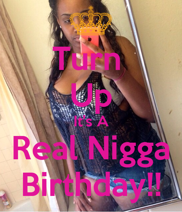 Turn  Up It's A Real Nigga Birthday!!
