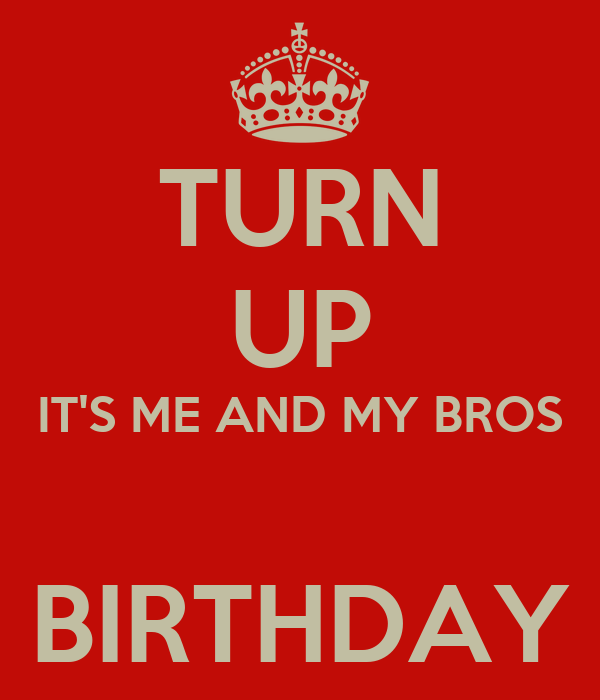 TURN UP IT'S ME AND MY BROS  BIRTHDAY