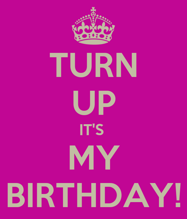TURN UP IT'S  MY BIRTHDAY!