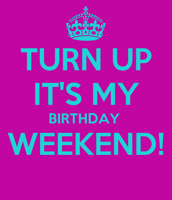 TURN UP IT'S MY BIRTHDAY  WEEKEND!