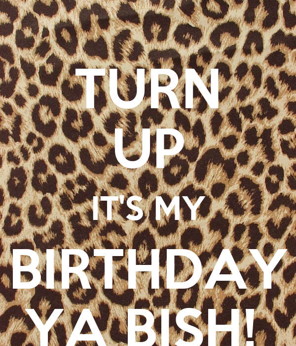 TURN UP IT'S MY BIRTHDAY YA BISH!