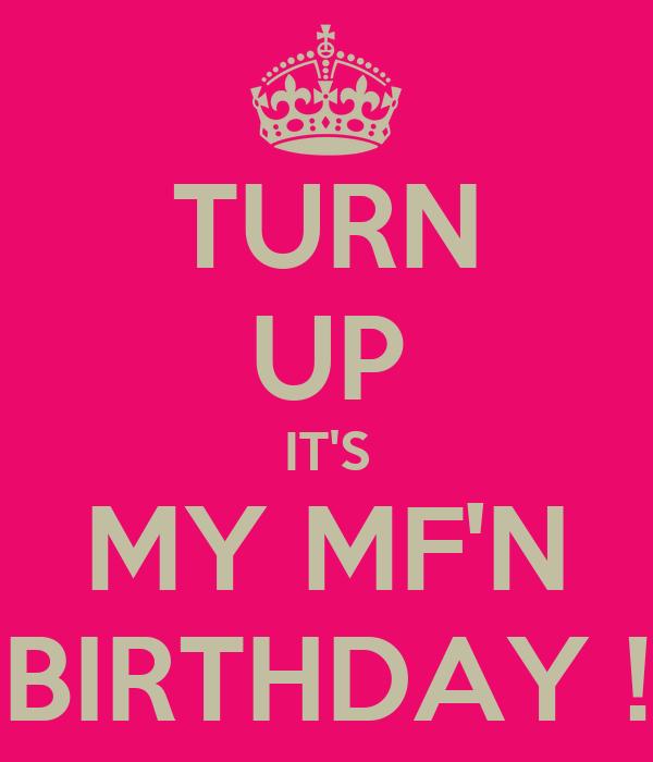 TURN UP IT'S MY MF'N BIRTHDAY !