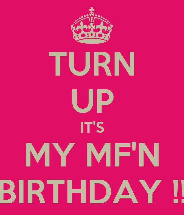 TURN UP IT'S MY MF'N BIRTHDAY !!