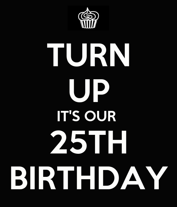 TURN UP IT'S OUR  25TH BIRTHDAY