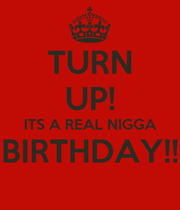 TURN UP! ITS A REAL NIGGA BIRTHDAY!!