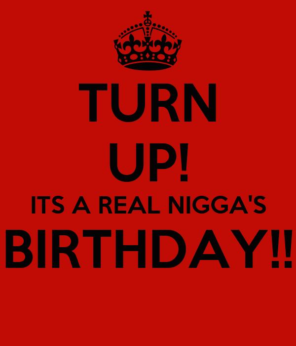 TURN UP! ITS A REAL NIGGA'S BIRTHDAY!!