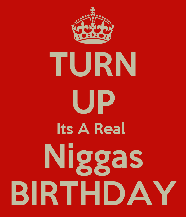 TURN UP Its A Real  Niggas BIRTHDAY