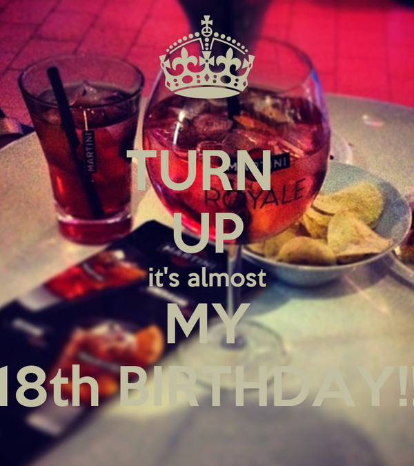 TURN  UP it's almost MY 18th BIRTHDAY!!