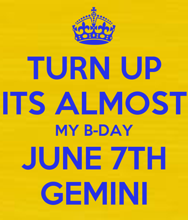 TURN UP ITS ALMOST MY B-DAY JUNE 7TH GEMINI