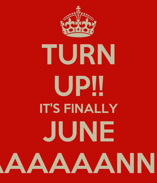 TURN UP!! IT'S FINALLY JUNE #HAAAAAAAANNNNNN!!!