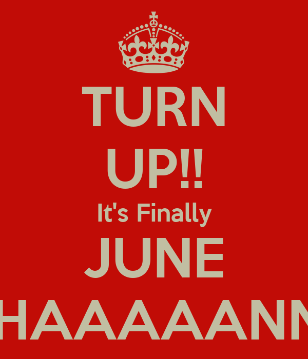 TURN UP!! It's Finally JUNE #HAAAAANN!!