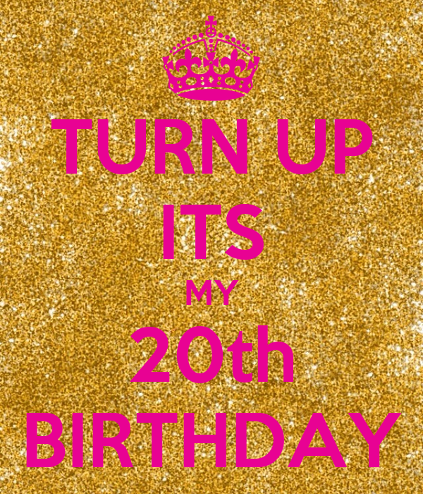 TURN UP ITS MY 20th BIRTHDAY