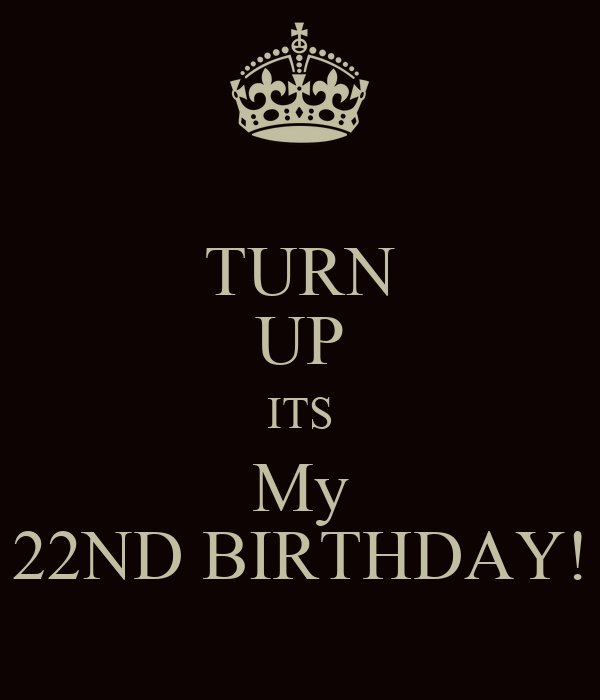 TURN UP ITS My 22ND BIRTHDAY!