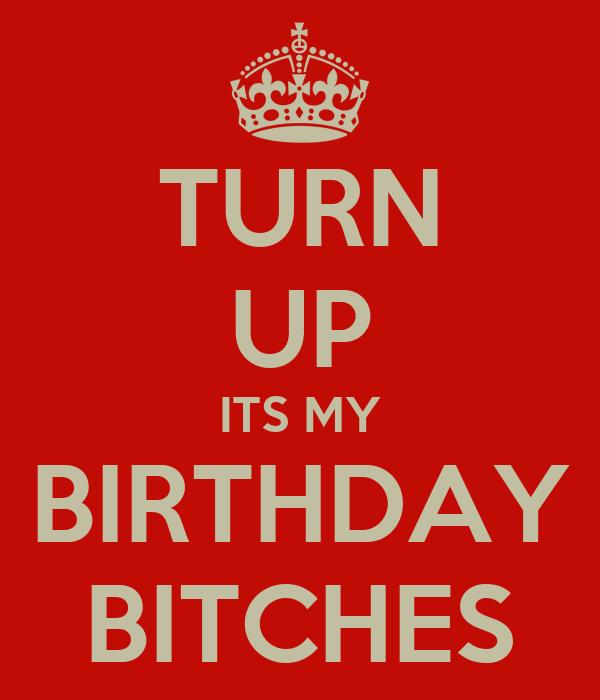 TURN UP ITS MY BIRTHDAY BITCHES