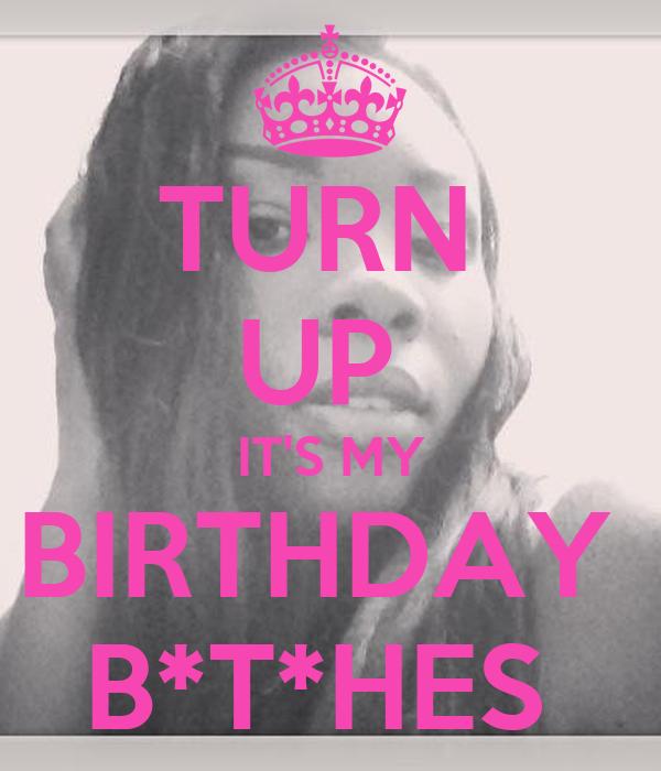 TURN  UP  IT'S MY BIRTHDAY  B*T*HES