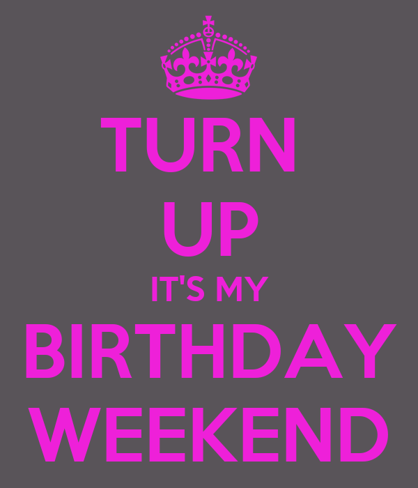 TURN  UP IT'S MY BIRTHDAY WEEKEND