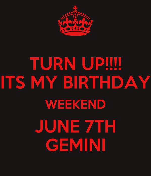 TURN UP!!!! ITS MY BIRTHDAY WEEKEND JUNE 7TH GEMINI