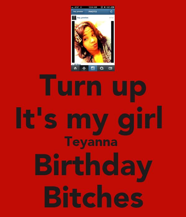 Turn up It's my girl  Teyanna  Birthday Bitches